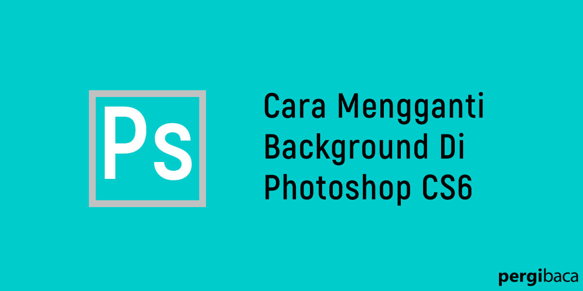 Cara Mengganti Background Foto Di Photoshop Cs6 Pergibaca