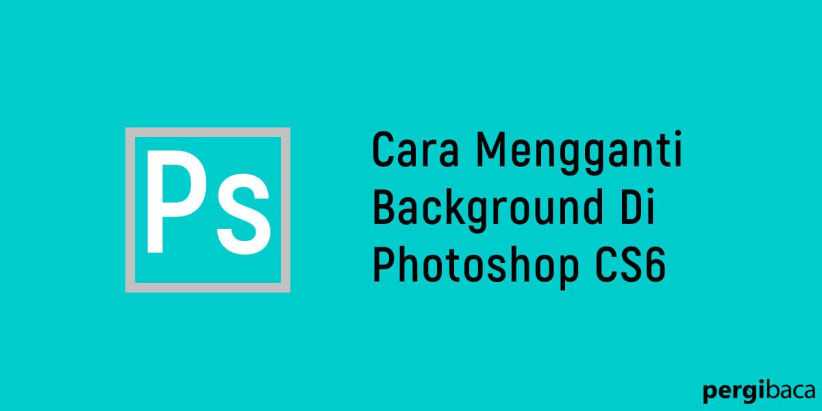 cara mengganti background foto di photoshop cs6